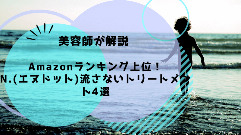 【Amazonランキング上位!N.(エヌドット)】流さないトリートメント4選